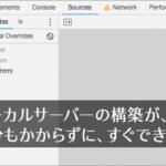 Chromeデベロッパーツールの機能が、すごく簡単で便利!ローカルサーバーを1分もかからずにすぐ構築できる