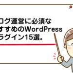 【2018年版】ブログ運営に必須なおすすめのWordPressプラグイン15選