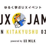 九州でもゆるくUXを学ぶ!「UX JAM in KITAKYUSHU 03」開催