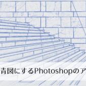1クリックで簡単!建物や建築物の写真画像をブループリント、青図にするPhotoshopのアクション