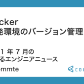 Docker 開発環境のバージョン管理など!2021 年 7 月の学べるエンジニアニュース