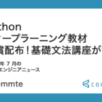 Python ディープラーニング教材 無償配布!基礎文法の講座が無料。2021 年 7 月の学べるエンジニアニュース