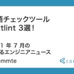 言語チェックツール textlint 3選!2021 年 7 月の学べるエンジニアニュース